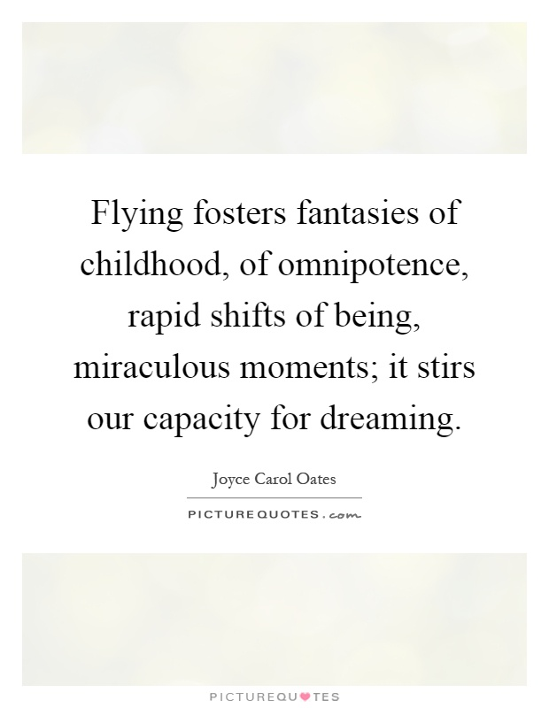 Flying fosters fantasies of childhood, of omnipotence, rapid shifts of being, miraculous moments; it stirs our capacity for dreaming Picture Quote #1