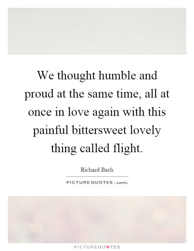 We thought humble and proud at the same time, all at once in love again with this painful bittersweet lovely thing called flight Picture Quote #1