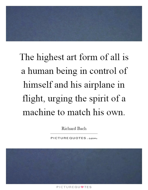 The highest art form of all is a human being in control of himself and his airplane in flight, urging the spirit of a machine to match his own Picture Quote #1