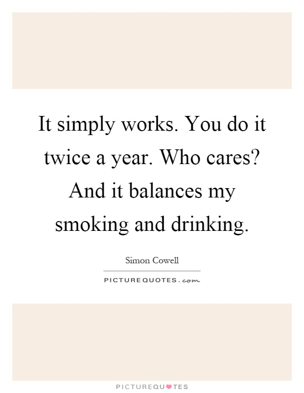 It simply works. You do it twice a year. Who cares? And it balances my smoking and drinking Picture Quote #1