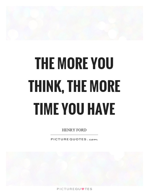 The more you think, the more time you have Picture Quote #1