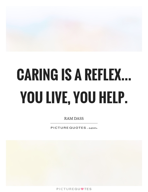 Caring is a reflex... You live, you help Picture Quote #1