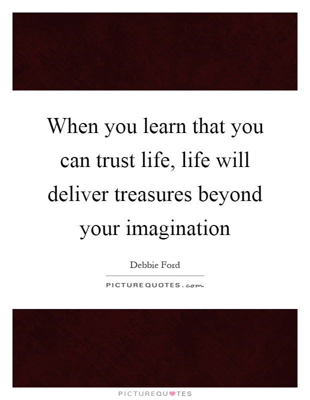 When you learn that you can trust life, life will deliver treasures beyond your imagination Picture Quote #1