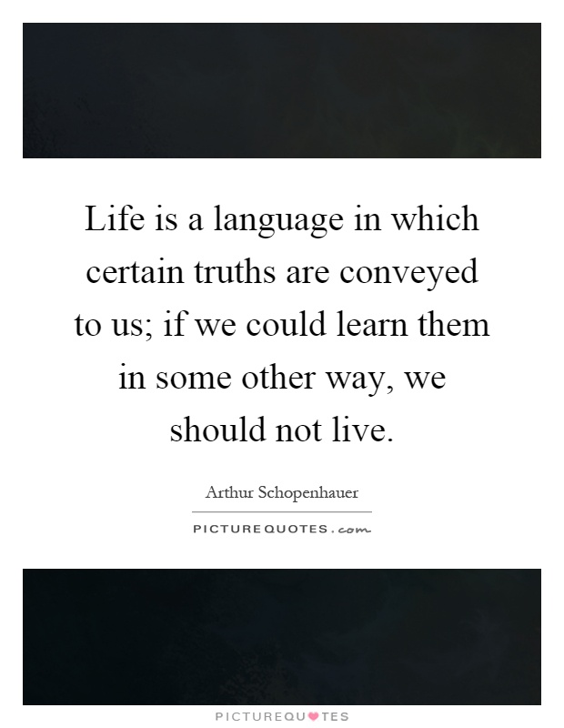 Life is a language in which certain truths are conveyed to us; if we could learn them in some other way, we should not live Picture Quote #1