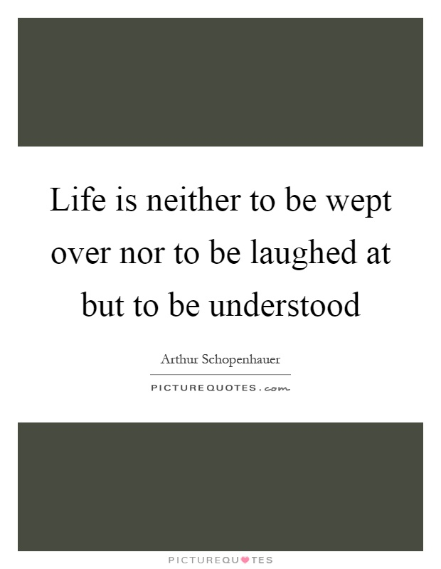 Life is neither to be wept over nor to be laughed at but to be understood Picture Quote #1