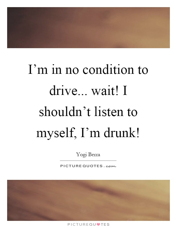 I'm in no condition to drive... wait! I shouldn't listen to myself, I'm drunk! Picture Quote #1