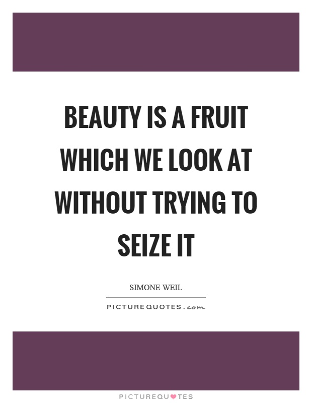 Beauty is a fruit which we look at without trying to seize it Picture Quote #1