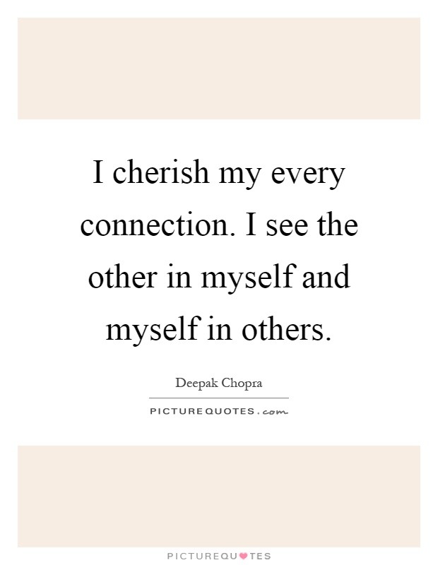 I cherish my every connection. I see the other in myself and myself in others Picture Quote #1