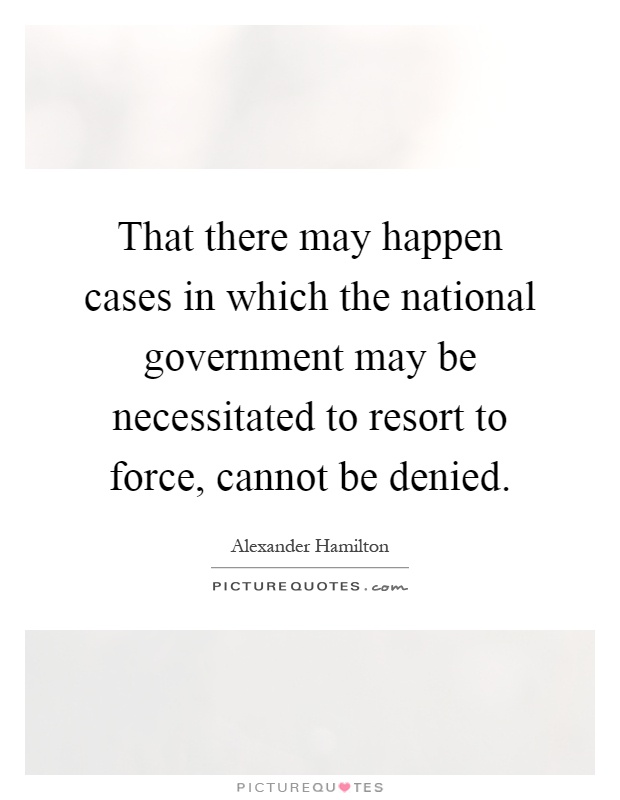 That there may happen cases in which the national government may be necessitated to resort to force, cannot be denied Picture Quote #1