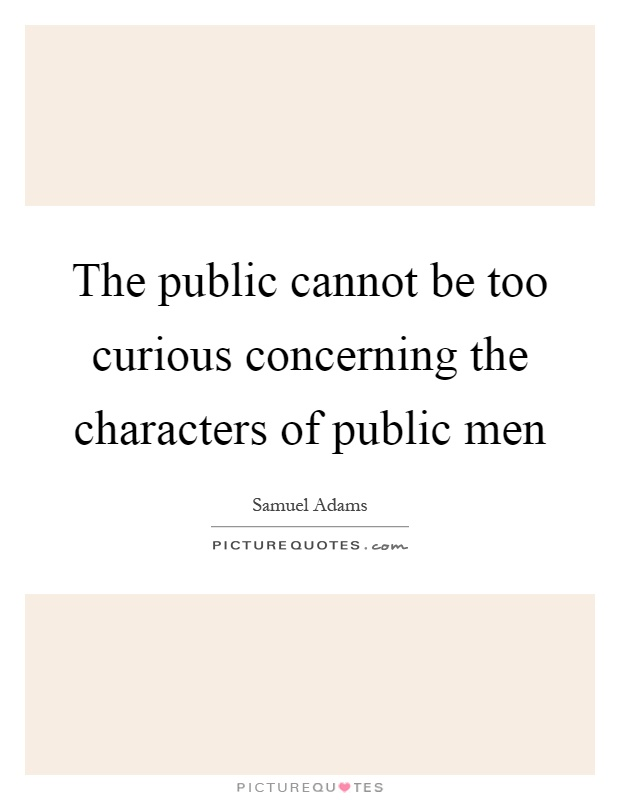 The public cannot be too curious concerning the characters of public men Picture Quote #1