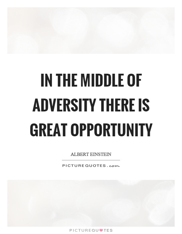 In the middle of adversity there is great opportunity Picture Quote #1