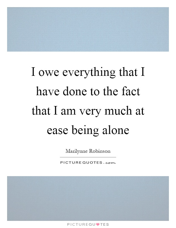 I owe everything that I have done to the fact that I am very much at ease being alone Picture Quote #1