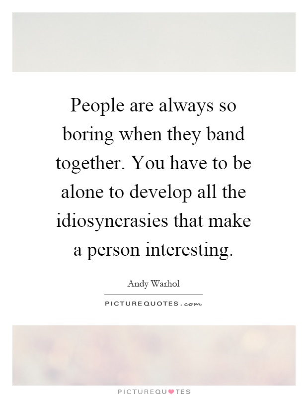 People are always so boring when they band together. You have to be alone to develop all the idiosyncrasies that make a person interesting Picture Quote #1