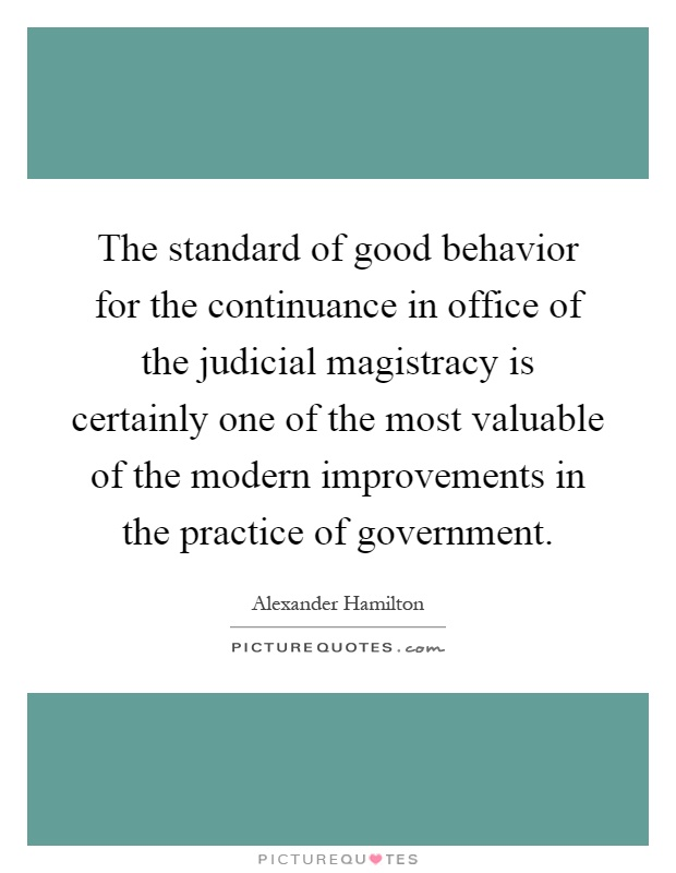 The standard of good behavior for the continuance in office of the judicial magistracy is certainly one of the most valuable of the modern improvements in the practice of government Picture Quote #1