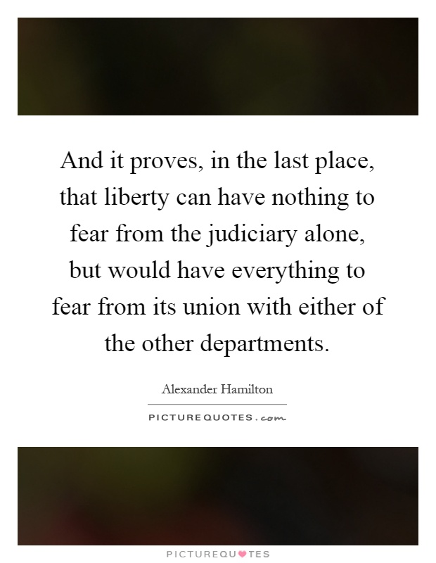 And it proves, in the last place, that liberty can have nothing to fear from the judiciary alone, but would have everything to fear from its union with either of the other departments Picture Quote #1