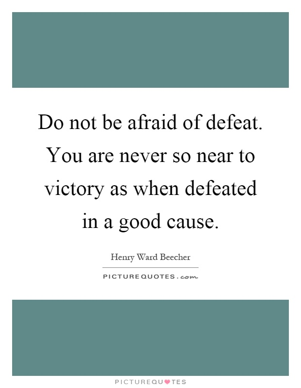 Do not be afraid of defeat. You are never so near to victory as when defeated in a good cause Picture Quote #1