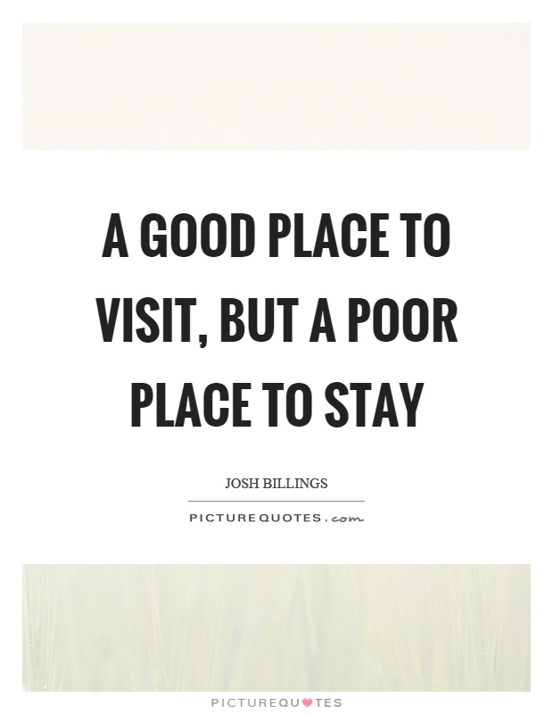 A good place to visit, but a poor place to stay Picture Quote #1