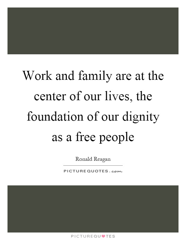 Work and family are at the center of our lives, the foundation of our dignity as a free people Picture Quote #1