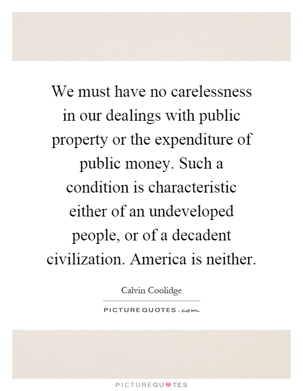 We must have no carelessness in our dealings with public property or the expenditure of public money. Such a condition is characteristic either of an undeveloped people, or of a decadent civilization. America is neither Picture Quote #1