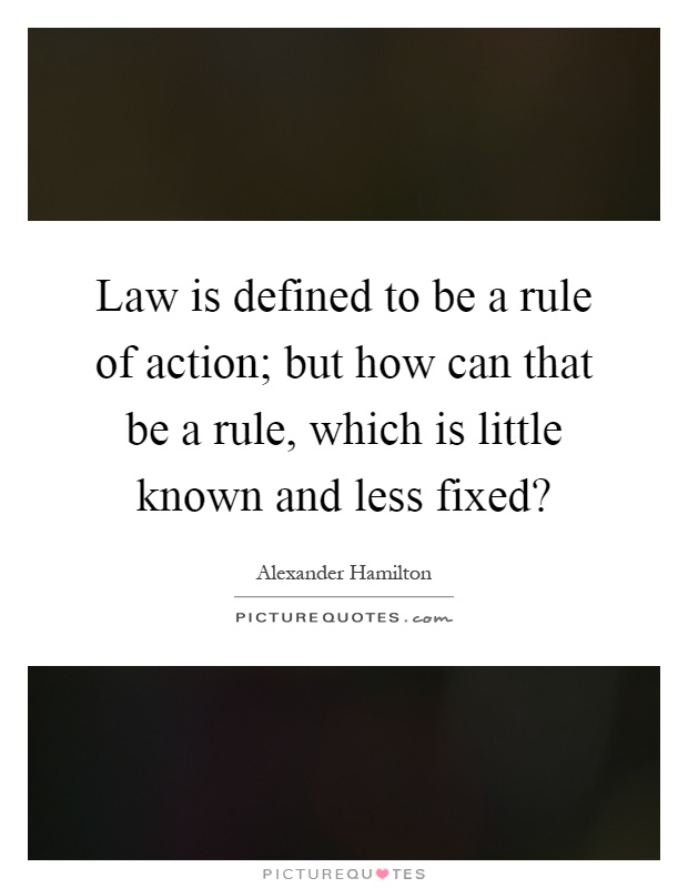 Law is defined to be a rule of action; but how can that be a rule, which is little known and less fixed? Picture Quote #1