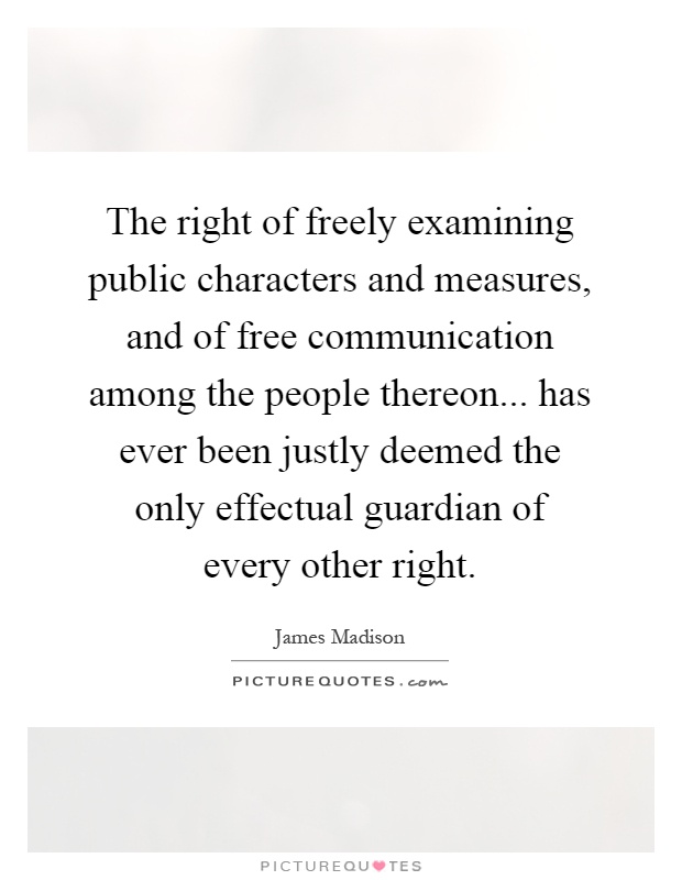 The right of freely examining public characters and measures, and of free communication among the people thereon... has ever been justly deemed the only effectual guardian of every other right Picture Quote #1