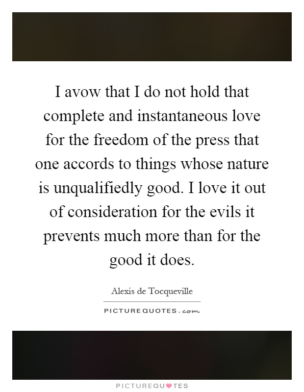 I avow that I do not hold that complete and instantaneous love for the freedom of the press that one accords to things whose nature is unqualifiedly good. I love it out of consideration for the evils it prevents much more than for the good it does Picture Quote #1