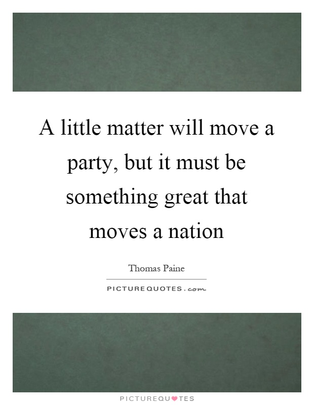 A little matter will move a party, but it must be something great that moves a nation Picture Quote #1