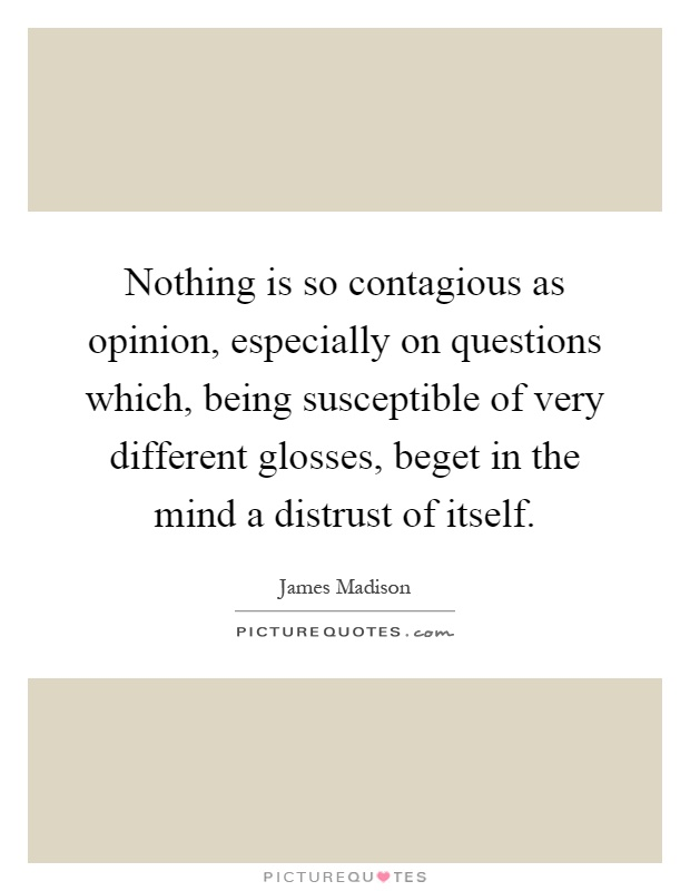 Nothing is so contagious as opinion, especially on questions which, being susceptible of very different glosses, beget in the mind a distrust of itself Picture Quote #1