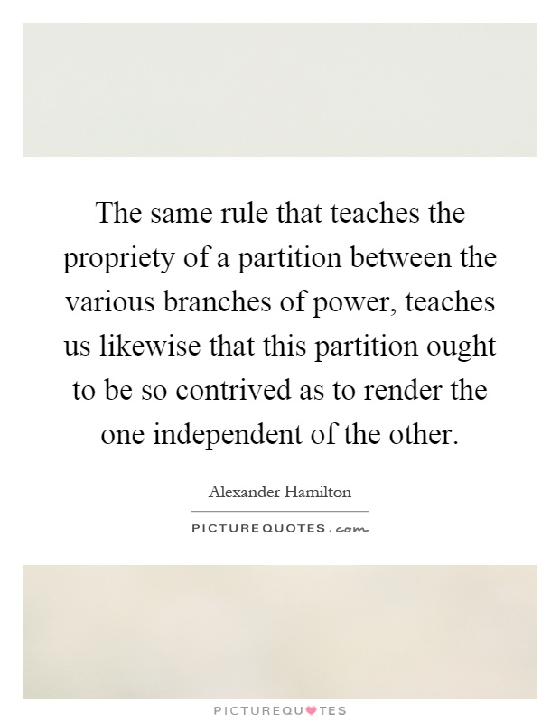 The same rule that teaches the propriety of a partition between the various branches of power, teaches us likewise that this partition ought to be so contrived as to render the one independent of the other Picture Quote #1