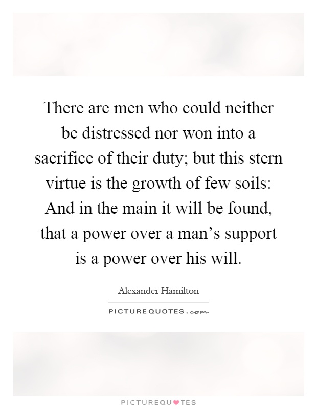 There are men who could neither be distressed nor won into a sacrifice of their duty; but this stern virtue is the growth of few soils: And in the main it will be found, that a power over a man's support is a power over his will Picture Quote #1