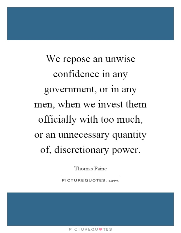 We repose an unwise confidence in any government, or in any men, when we invest them officially with too much, or an unnecessary quantity of, discretionary power Picture Quote #1