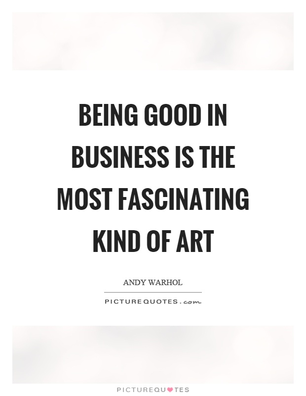 Being good in business is the most fascinating kind of art Picture Quote #1