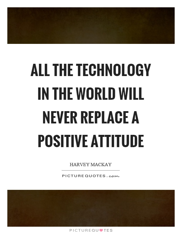 All the technology in the world will never replace a positive attitude Picture Quote #1