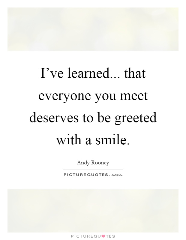 I've learned... that everyone you meet deserves to be greeted with a smile Picture Quote #1
