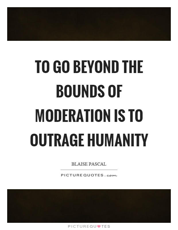 To go beyond the bounds of moderation is to outrage humanity Picture Quote #1
