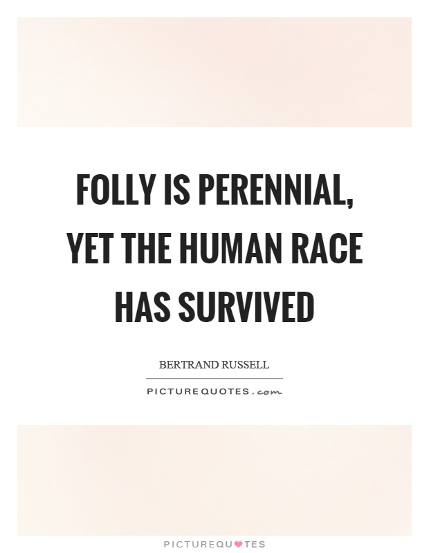 Folly is perennial, yet the human race has survived Picture Quote #1