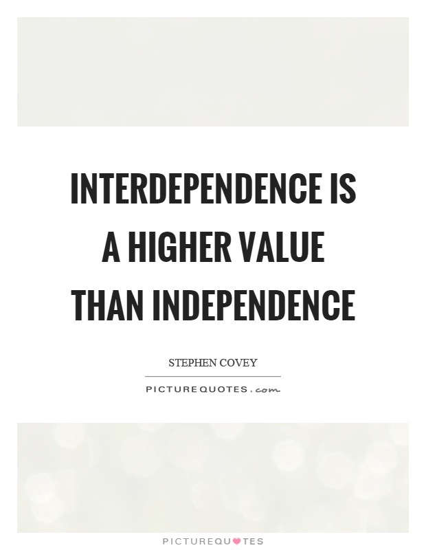 Interdependence is a higher value than independence Picture Quote #1
