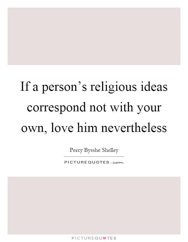 If a person's religious ideas correspond not with your own, love him nevertheless Picture Quote #1