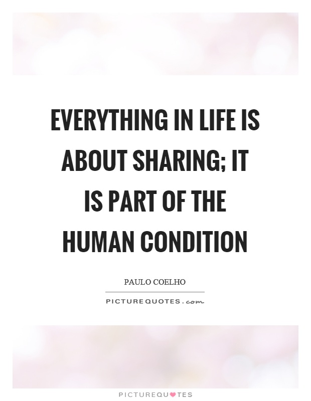 Everything in life is about sharing; it is part of the human condition Picture Quote #1