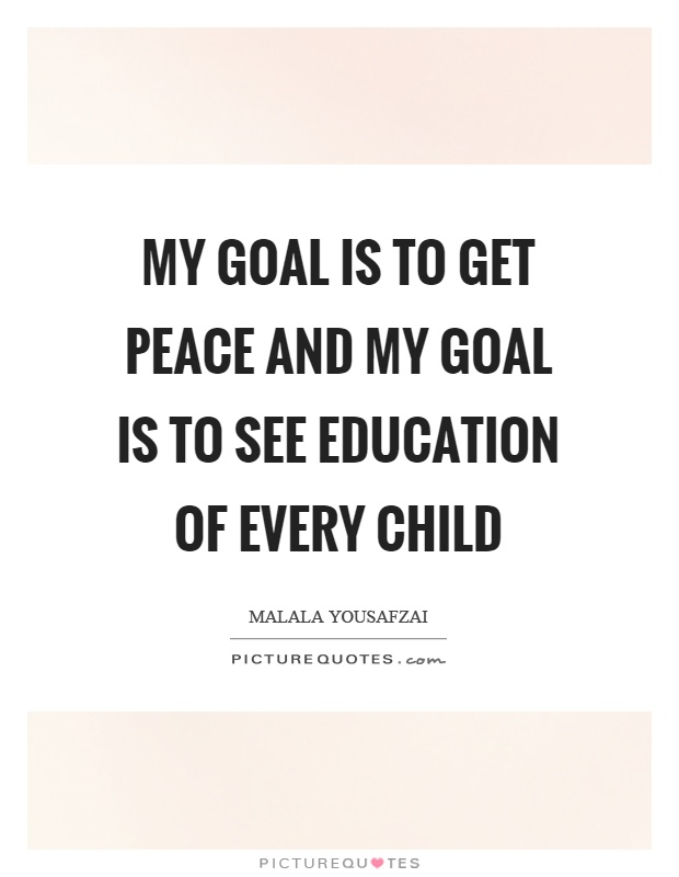 My goal is to get peace and my goal is to see education of every child Picture Quote #1