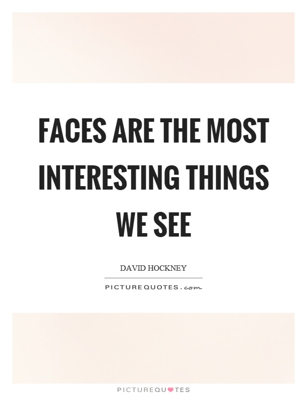 Faces are the most interesting things we see Picture Quote #1