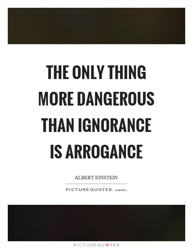 The only thing more dangerous than ignorance is arrogance Picture Quote #1