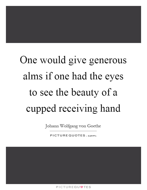 One would give generous alms if one had the eyes to see the beauty of a cupped receiving hand Picture Quote #1