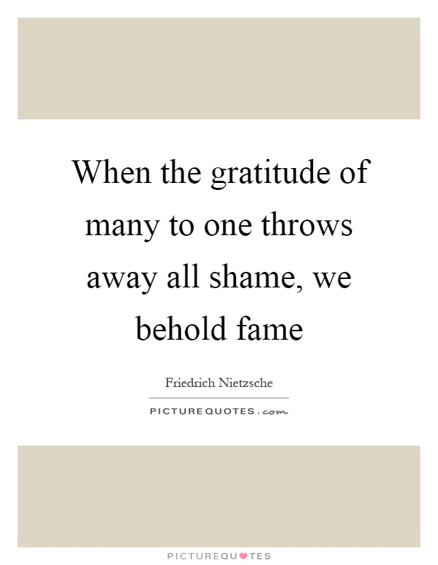 When the gratitude of many to one throws away all shame, we behold fame Picture Quote #1