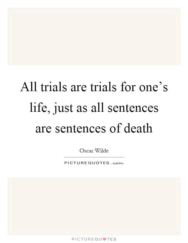 All trials are trials for one's life, just as all sentences are sentences of death Picture Quote #1