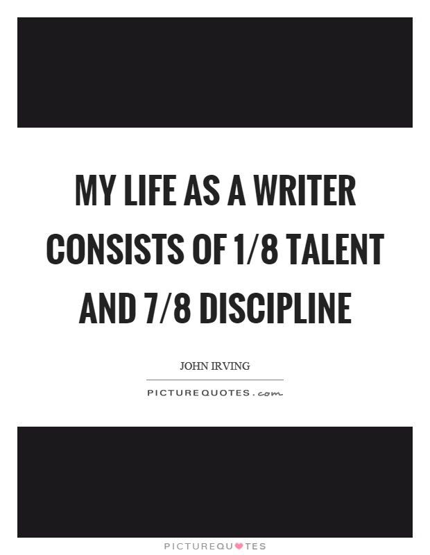 My life as a writer consists of 1/8 talent and 7/8 discipline Picture Quote #1