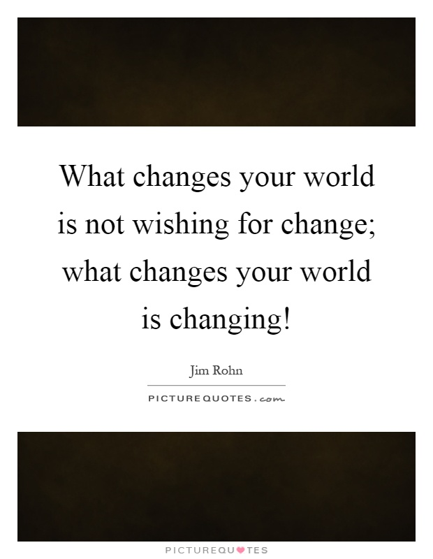What changes your world is not wishing for change; what changes your world is changing! Picture Quote #1