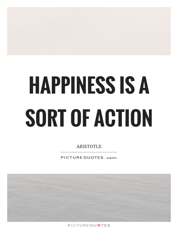 Happiness is a sort of action Picture Quote #1