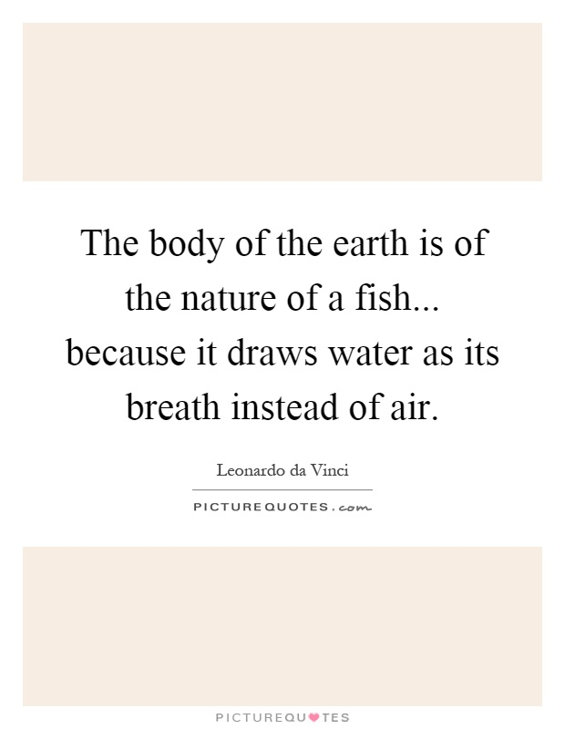 The body of the earth is of the nature of a fish... because it draws water as its breath instead of air Picture Quote #1