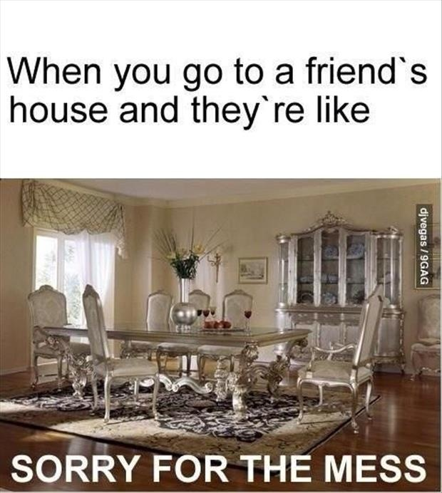 When you go to a friend's house and they're like sorry for the mess Picture Quote #1